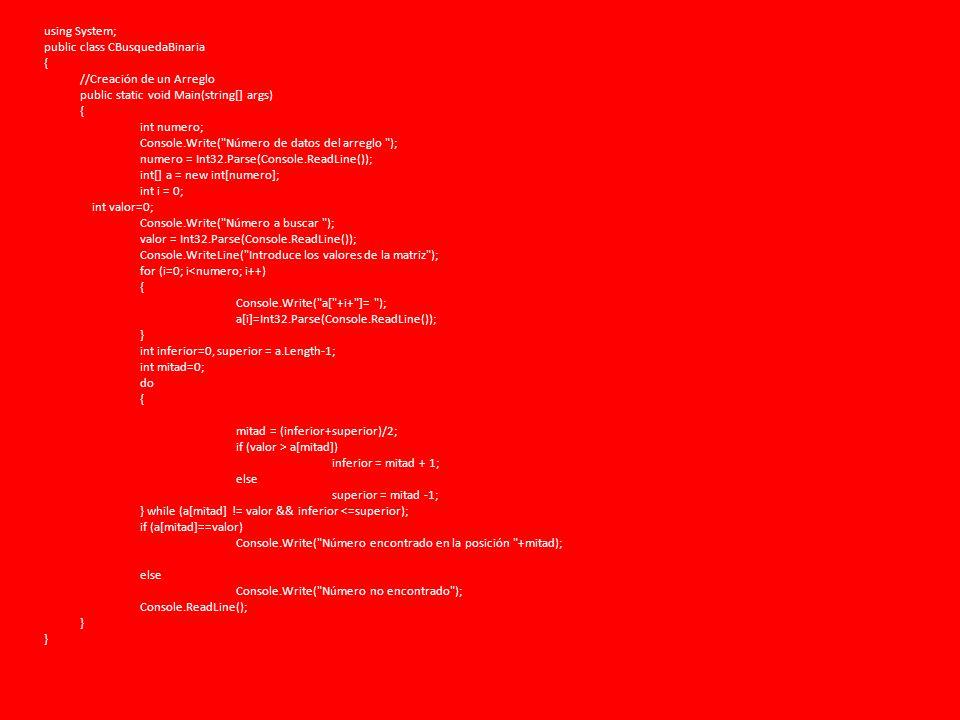 using System; public class CBusquedaBinaria { //Creación de un Arreglo public static void Main(string[] args) int numero; Console.Write( Número de datos del arreglo ); numero = Int32.Parse(Console.ReadLine()); int[] a = new int[numero]; int i = 0; int valor=0; Console.Write( Número a buscar ); valor = Int32.Parse(Console.ReadLine()); Console.WriteLine( Introduce los valores de la matriz ); for (i=0; i<numero; i++) Console.Write( a[ +i+ ]= ); a[i]=Int32.Parse(Console.ReadLine()); } int inferior=0, superior = a.Length-1; int mitad=0; do mitad = (inferior+superior)/2; if (valor > a[mitad]) inferior = mitad + 1; else superior = mitad -1; } while (a[mitad] != valor && inferior <=superior); if (a[mitad]==valor) Console.Write( Número encontrado en la posición +mitad); Console.Write( Número no encontrado ); Console.ReadLine();